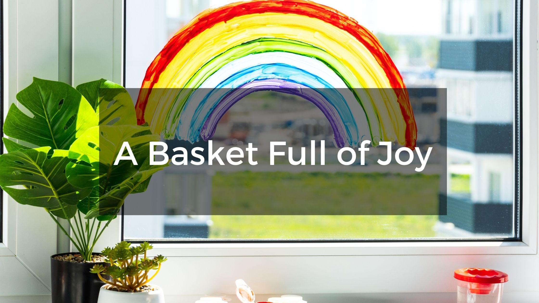 A Basket Full of Joy - When We All Need it Most