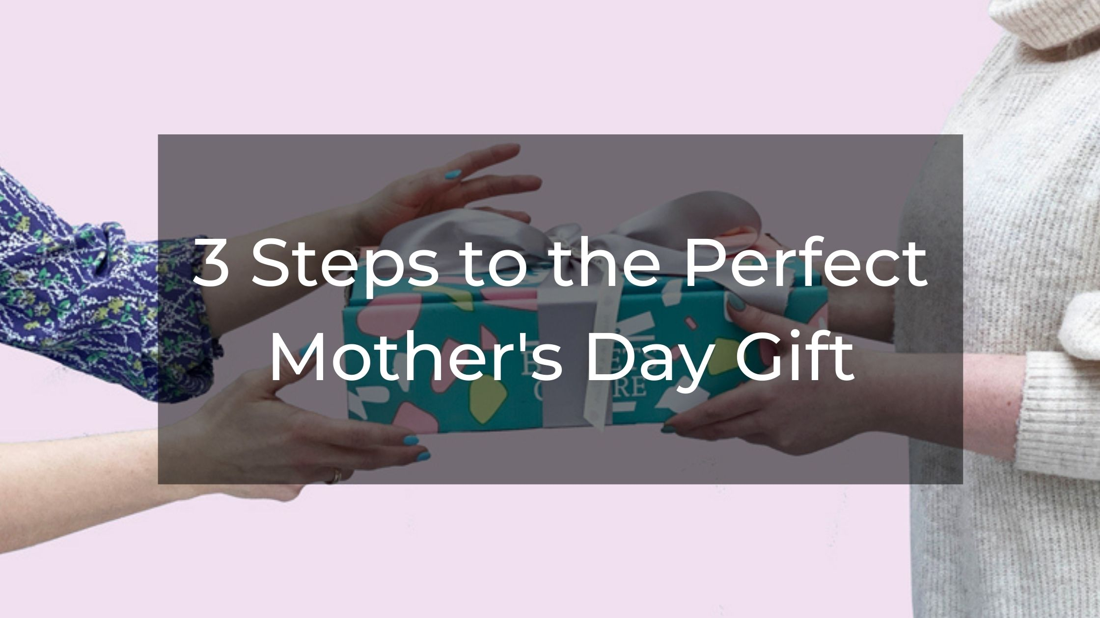 Three Steps To The Perfect Mothers Day Gift