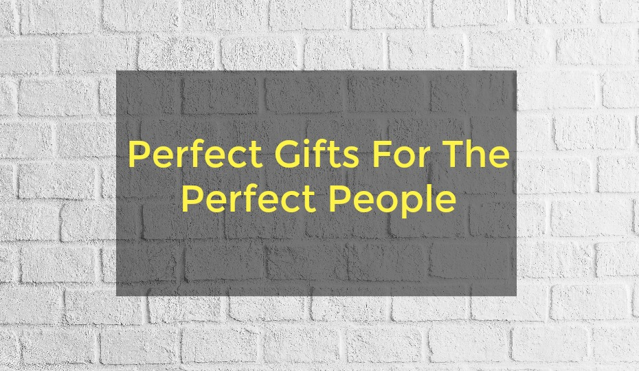 Perfect Gifts For The Perfect People