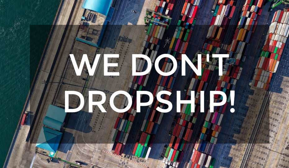 We don't drop ship - we sell direct!