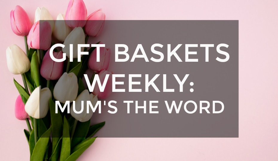 Gift Baskets Weekly: Mum's The Word